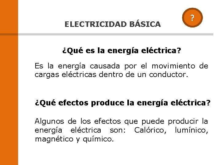 ELECTRICIDAD BÁSICA ¿Qué es la energía eléctrica? Es la energía causada por el movimiento