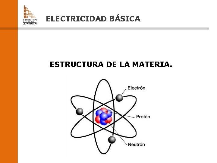 ELECTRICIDAD BÁSICA ESTRUCTURA DE LA MATERIA.