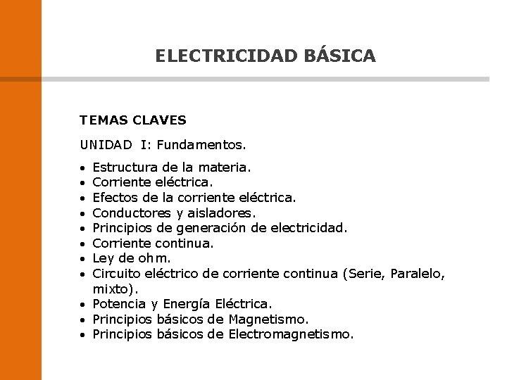 ELECTRICIDAD BÁSICA TEMAS CLAVES UNIDAD I: Fundamentos. Estructura de la materia. Corriente eléctrica. Efectos
