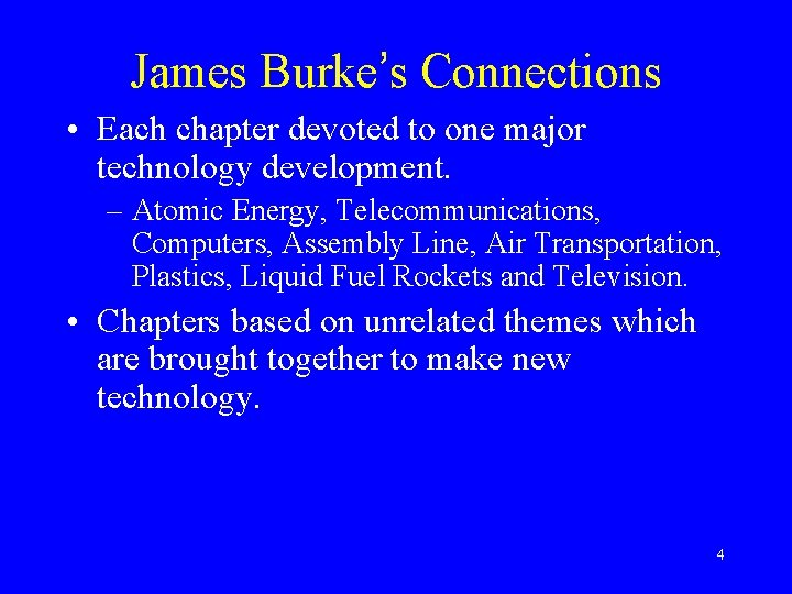 James Burke's Connections • Each chapter devoted to one major technology development. – Atomic