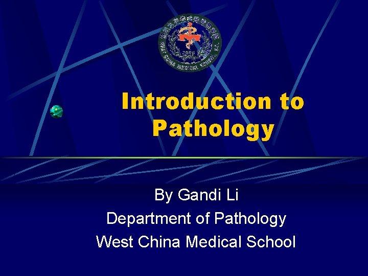 Introduction to Pathology By Gandi Li Department of Pathology West China Medical School