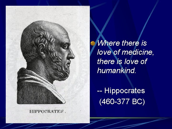 Where there is love of medicine, there is love of humankind. -- Hippocrates (460