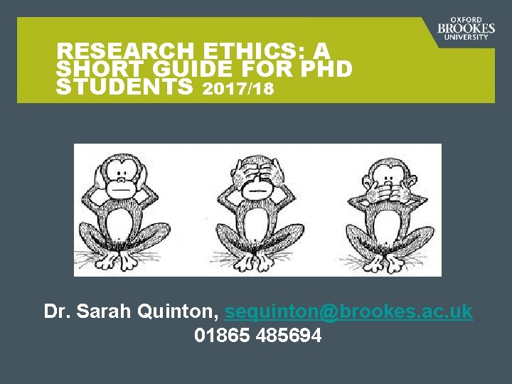 RESEARCH ETHICS: A SHORT GUIDE FOR PHD STUDENTS 2017/18 Dr. Sarah Quinton, sequinton@brookes. ac.