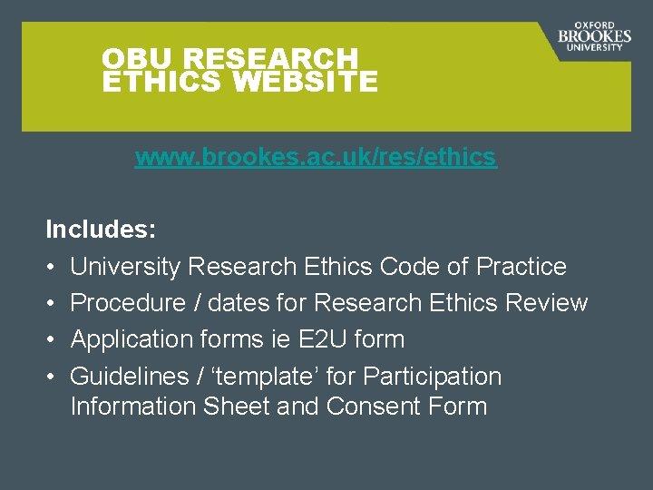 OBU RESEARCH ETHICS WEBSITE www. brookes. ac. uk/res/ethics Includes: • University Research Ethics Code