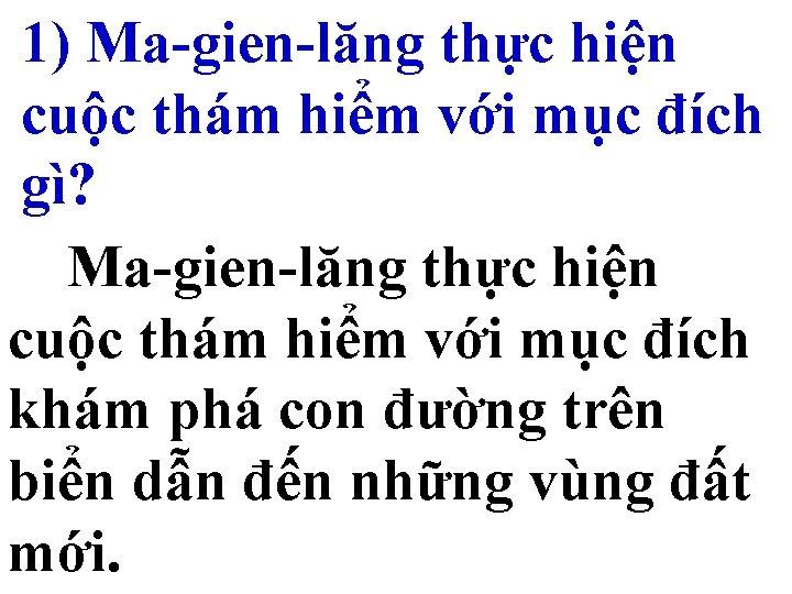 1) Ma-gien-lăng thực hiện cuộc thám hiểm với mục đích gì? Ma-gien-lăng thực hiện