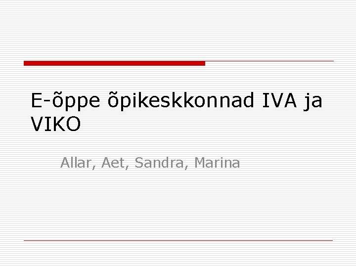 E-õppe õpikeskkonnad IVA ja VIKO Allar, Aet, Sandra, Marina