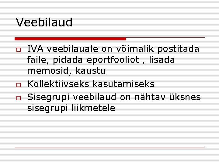Veebilaud o o o IVA veebilauale on võimalik postitada faile, pidada eportfooliot , lisada