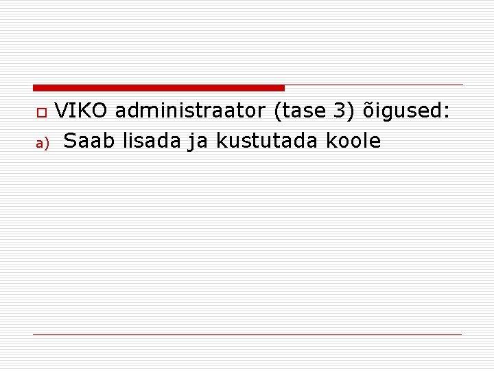 VIKO administraator (tase 3) õigused: a) Saab lisada ja kustutada koole o