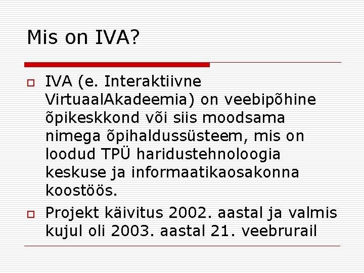 Mis on IVA? o o IVA (e. Interaktiivne Virtuaal. Akadeemia) on veebipõhine õpikeskkond või