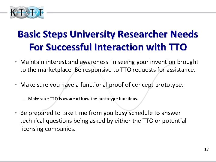 Basic Steps University Researcher Needs For Successful Interaction with TTO • Maintain interest and
