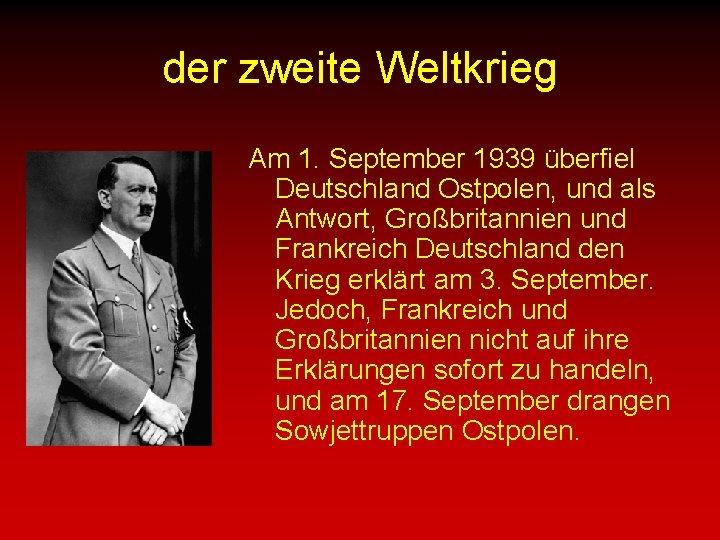 der zweite Weltkrieg Am 1. September 1939 überfiel Deutschland Ostpolen, und als Antwort, Großbritannien