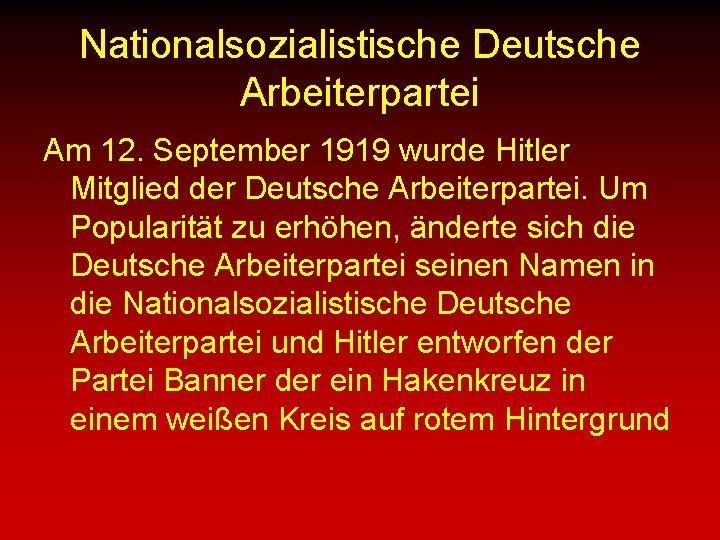 Nationalsozialistische Deutsche Arbeiterpartei Am 12. September 1919 wurde Hitler Mitglied der Deutsche Arbeiterpartei. Um