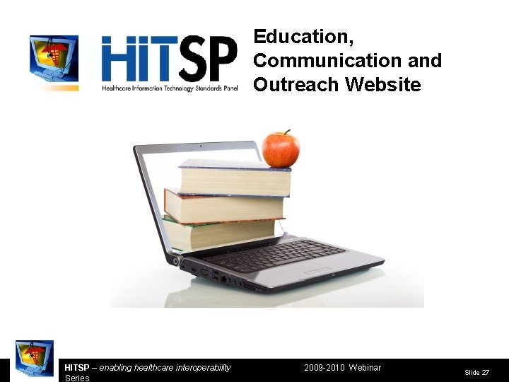 Education, Communication and Outreach Website HITSP – enabling healthcare interoperability Series 2009 -2010 Webinar