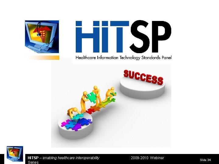 HITSP – enabling healthcare interoperability Series 2009 -2010 Webinar Slide 34