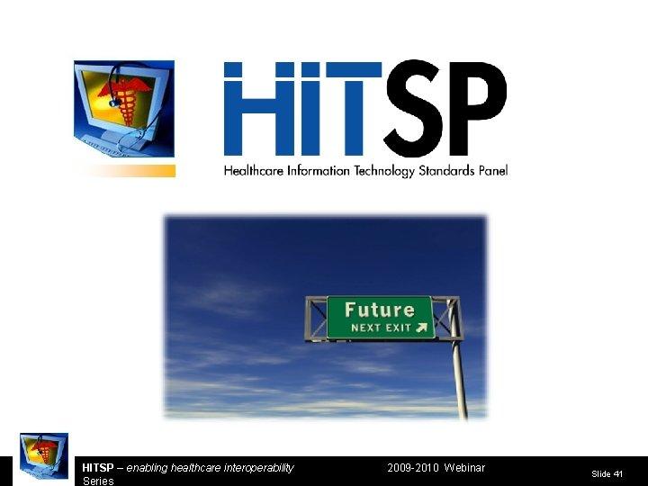 HITSP – enabling healthcare interoperability Series 2009 -2010 Webinar Slide 41