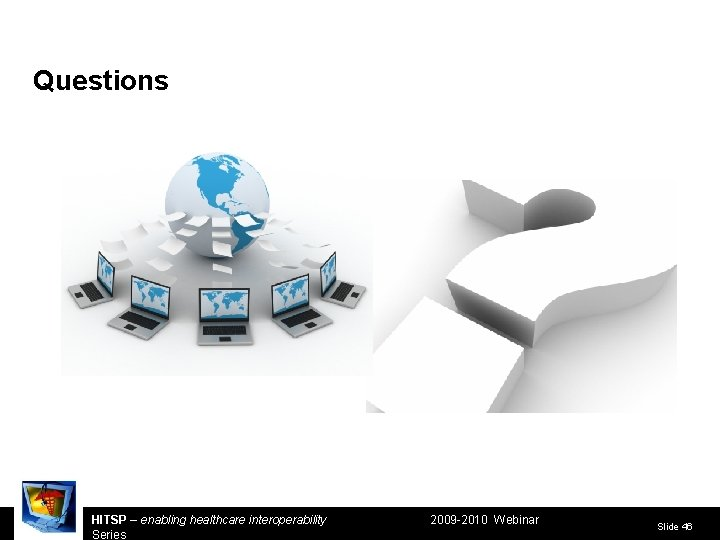 Questions HITSP – enabling healthcare interoperability Series 2009 -2010 Webinar Slide 46