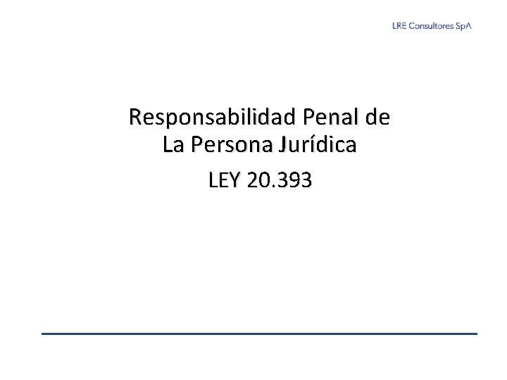 Responsabilidad Penal de La Persona Jurídica LEY 20. 393
