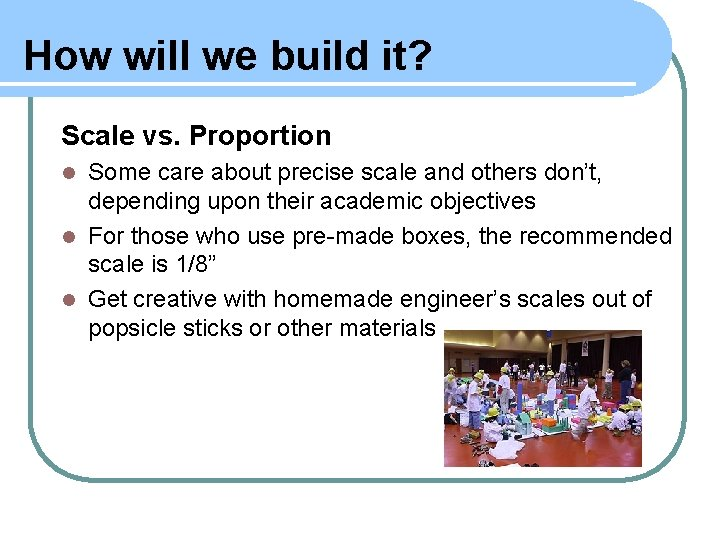 How will we build it? Scale vs. Proportion Some care about precise scale and