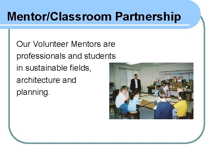 Mentor/Classroom Partnership Our Volunteer Mentors are professionals and students in sustainable fields, architecture and