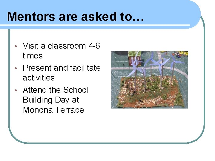 Mentors are asked to… Visit a classroom 4 -6 times • Present and facilitate
