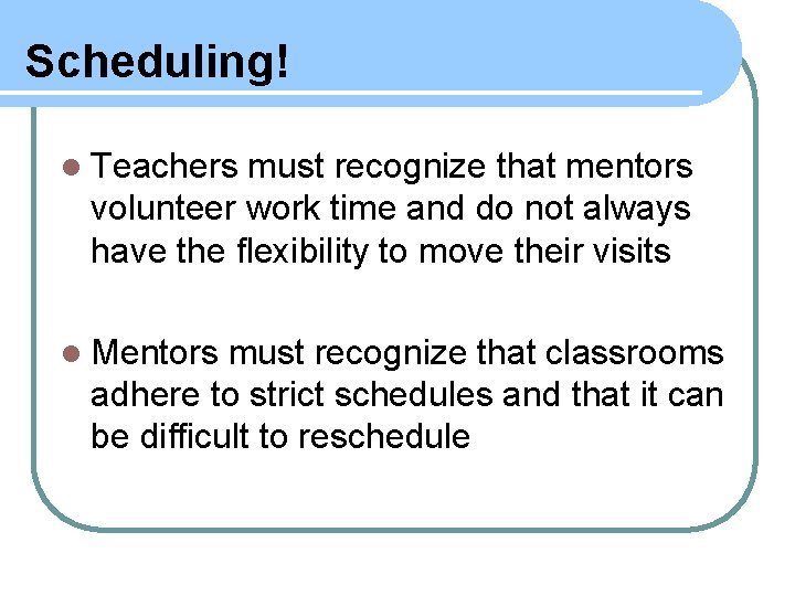 Scheduling! l Teachers must recognize that mentors volunteer work time and do not always