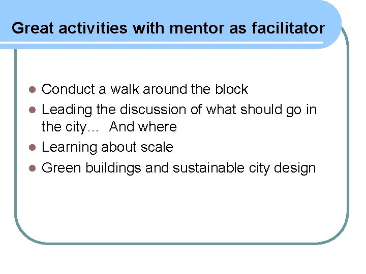 Great activities with mentor as facilitator Conduct a walk around the block l Leading