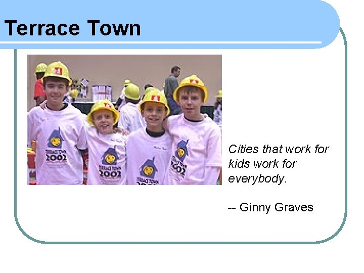 Terrace Town Cities that work for kids work for everybody. -- Ginny Graves