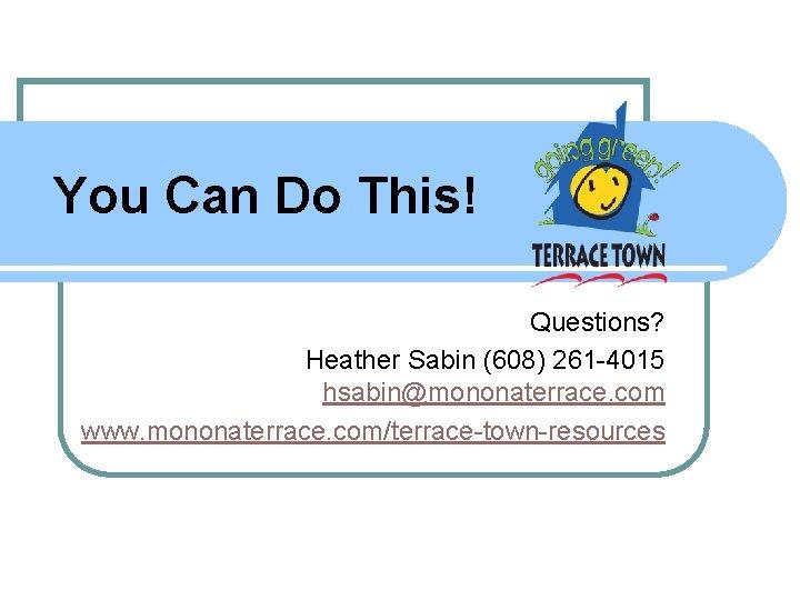You Can Do This! Questions? Heather Sabin (608) 261 -4015 hsabin@mononaterrace. com www. mononaterrace.