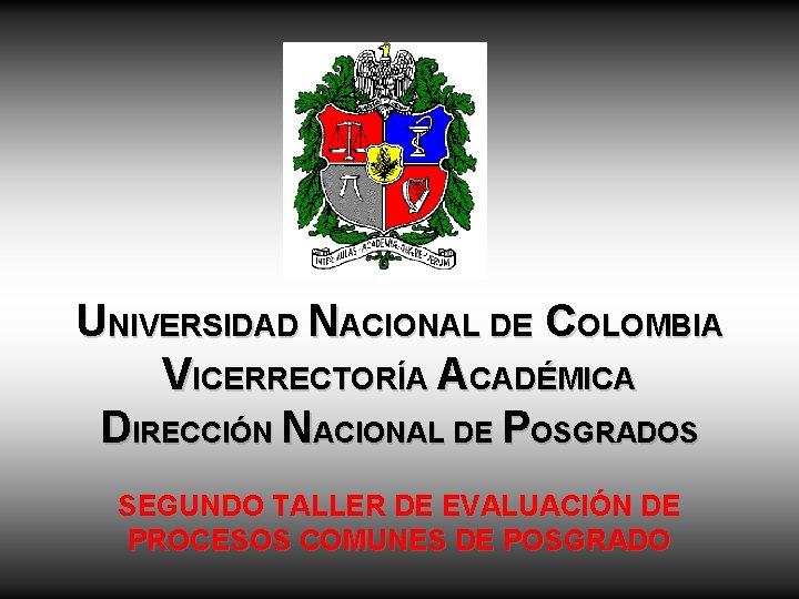 UNIVERSIDAD NACIONAL DE COLOMBIA VICERRECTORÍA ACADÉMICA DIRECCIÓN NACIONAL DE POSGRADOS SEGUNDO TALLER DE EVALUACIÓN