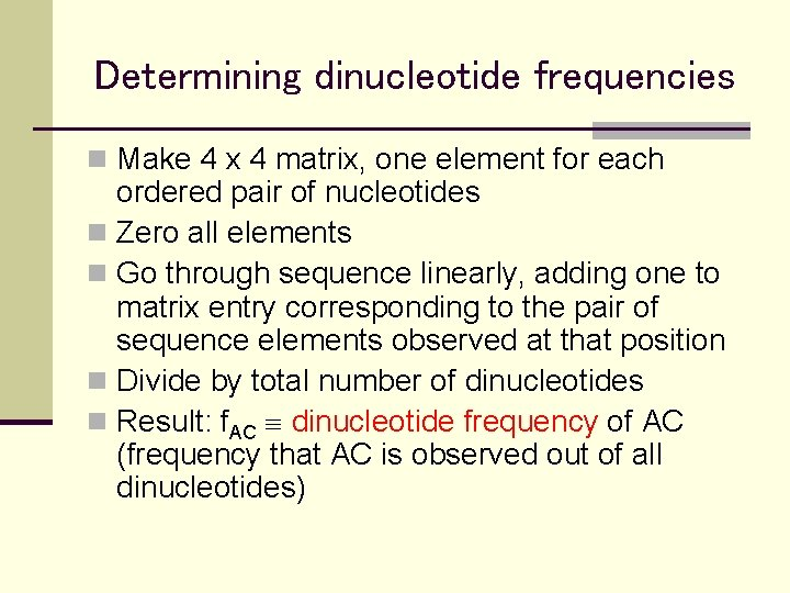 Determining dinucleotide frequencies n Make 4 x 4 matrix, one element for each ordered