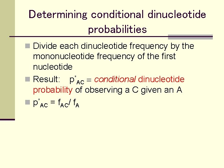 Determining conditional dinucleotide probabilities n Divide each dinucleotide frequency by the mononucleotide frequency of