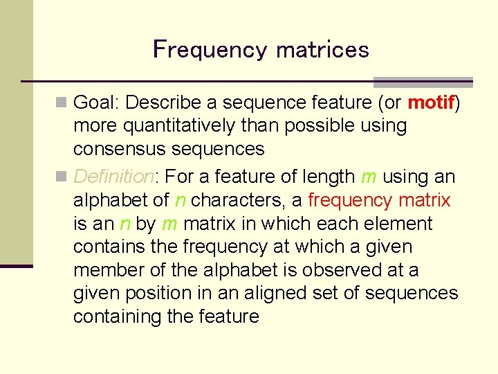 Frequency matrices n Goal: Describe a sequence feature (or motif) more quantitatively than possible