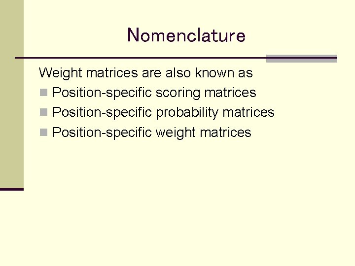 Nomenclature Weight matrices are also known as n Position-specific scoring matrices n Position-specific probability
