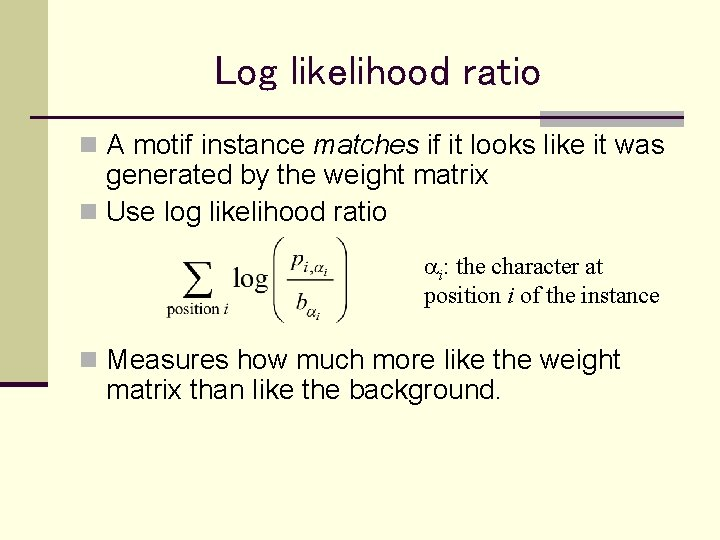 Log likelihood ratio n A motif instance matches if it looks like it was