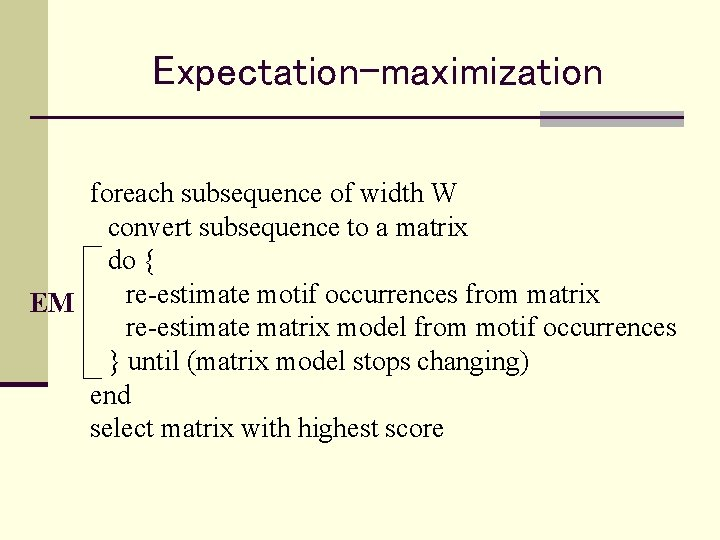 Expectation-maximization foreach subsequence of width W convert subsequence to a matrix do { re-estimate