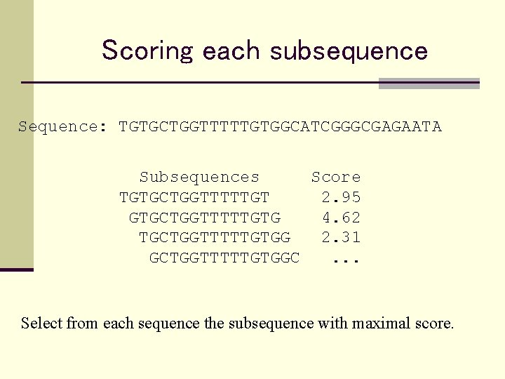 Scoring each subsequence Sequence: TGTGCTGGTTTTTGTGGCATCGGGCGAGAATA Subsequences Score TGTGCTGGTTTTTGT 2. 95 GTGCTGGTTTTTGTG 4. 62 TGCTGGTTTTTGTGG