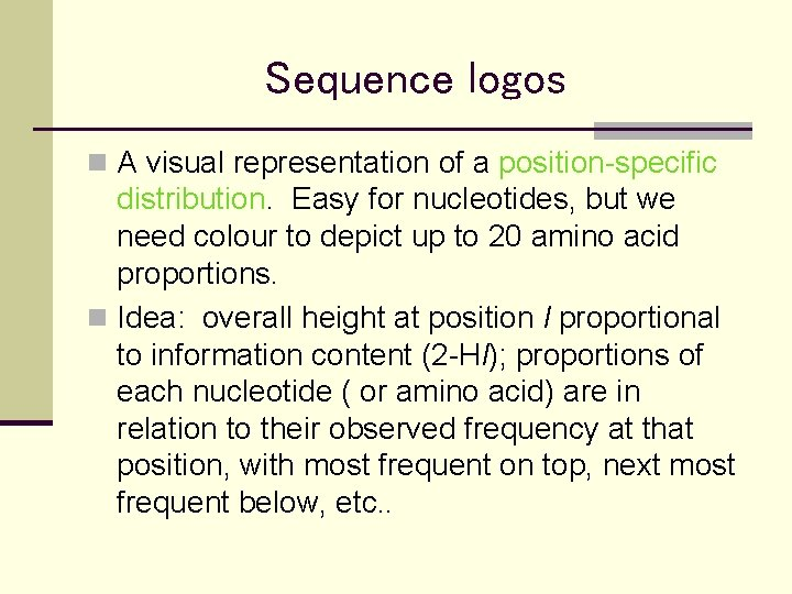 Sequence logos n A visual representation of a position-specific distribution. Easy for nucleotides, but