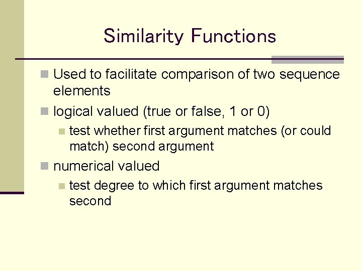 Similarity Functions n Used to facilitate comparison of two sequence elements n logical valued