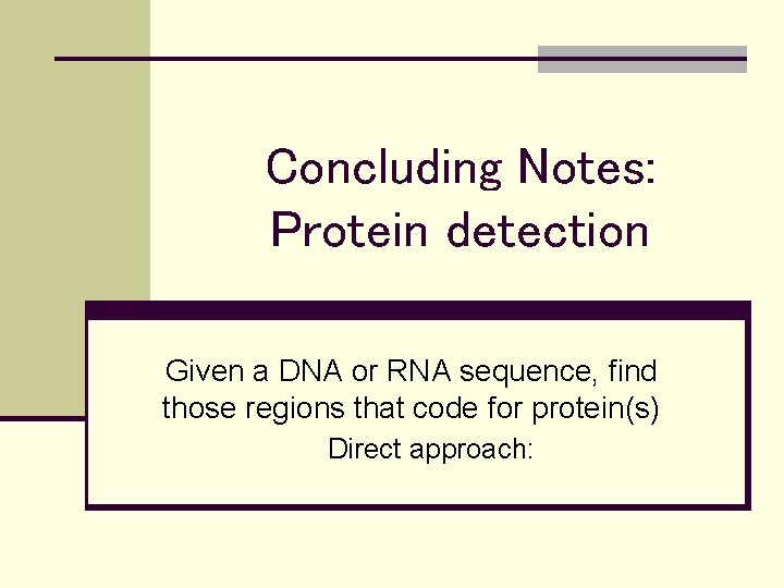 Concluding Notes: Protein detection Given a DNA or RNA sequence, find those regions that
