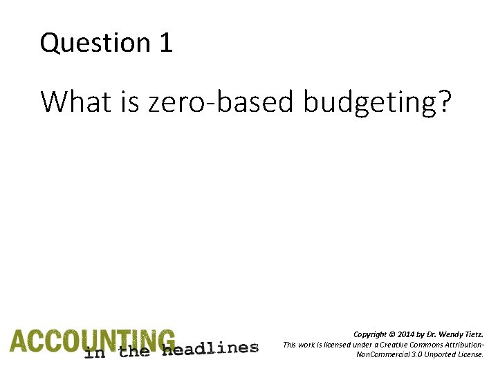 Question 1 What is zero-based budgeting? Copyright © 2014 by Dr. Wendy Tietz. This