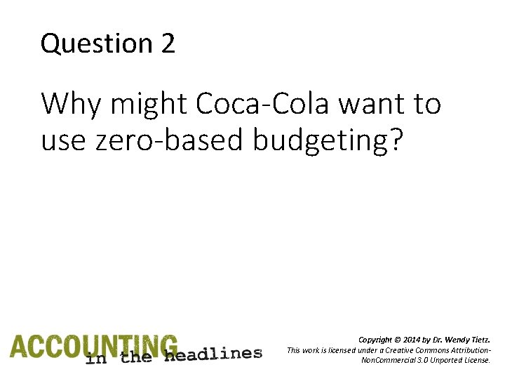 Question 2 Why might Coca-Cola want to use zero-based budgeting? Copyright © 2014 by