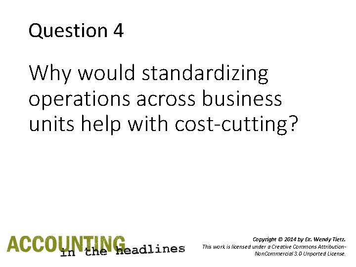 Question 4 Why would standardizing operations across business units help with cost-cutting? Copyright ©