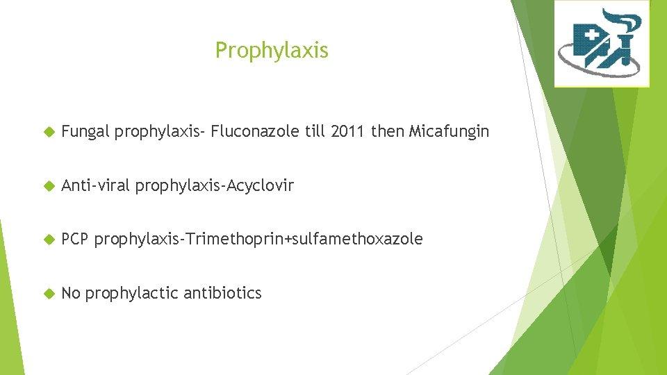 Prophylaxis Fungal prophylaxis- Fluconazole till 2011 then Micafungin Anti-viral prophylaxis-Acyclovir PCP prophylaxis-Trimethoprin+sulfamethoxazole No prophylactic