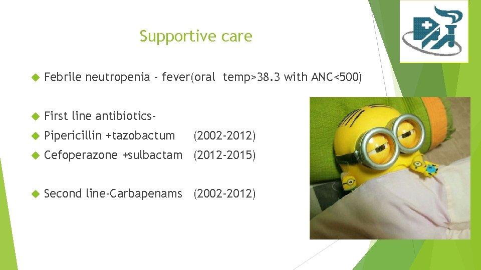 Supportive care Febrile neutropenia - fever(oral temp>38. 3 with ANC<500) First line antibiotics- Pipericillin