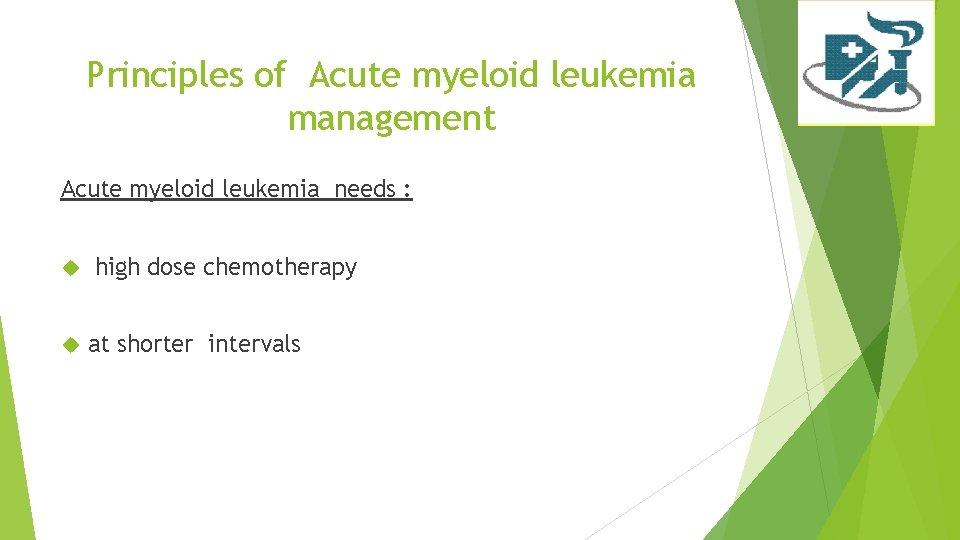 Principles of Acute myeloid leukemia management Acute myeloid leukemia needs : high dose chemotherapy