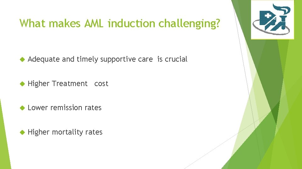 What makes AML induction challenging? Adequate and timely supportive care is crucial Higher Treatment