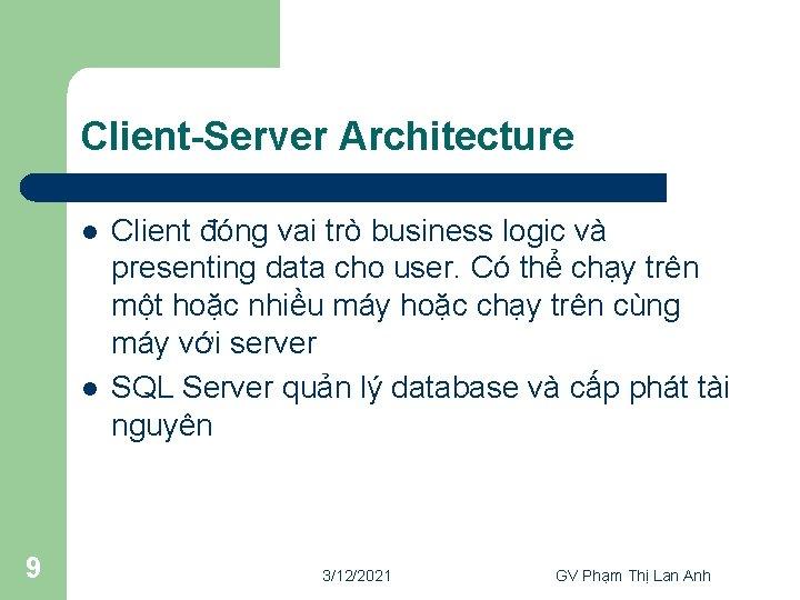 Client-Server Architecture l l 9 Client đóng vai trò business logic và presenting data