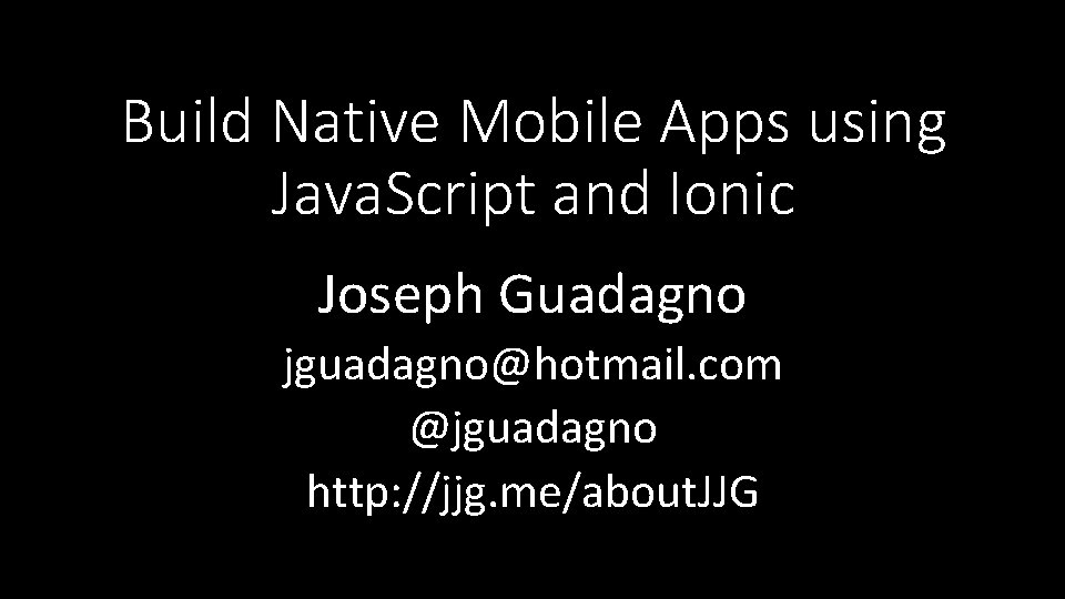 Build Native Mobile Apps using Java. Script and Ionic Joseph Guadagno jguadagno@hotmail. com @jguadagno