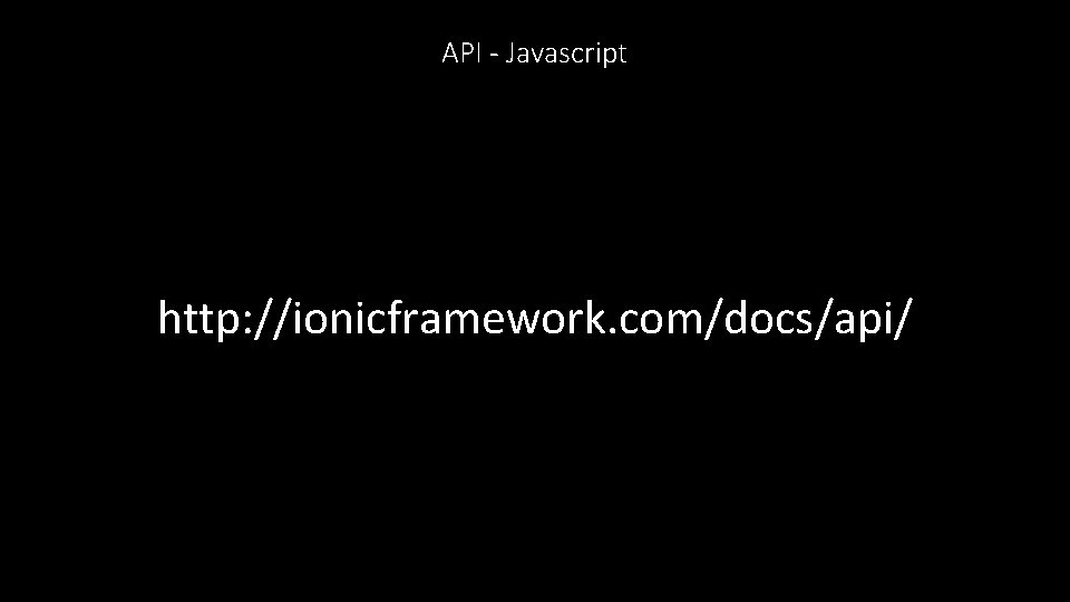 API - Javascript http: //ionicframework. com/docs/api/