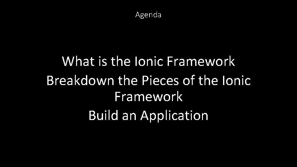 Agenda What is the Ionic Framework Breakdown the Pieces of the Ionic Framework Build